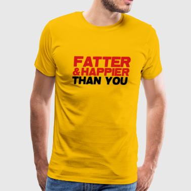FATTER and HAPPIER THAN YOU!  - Men's Premium T-Shirt