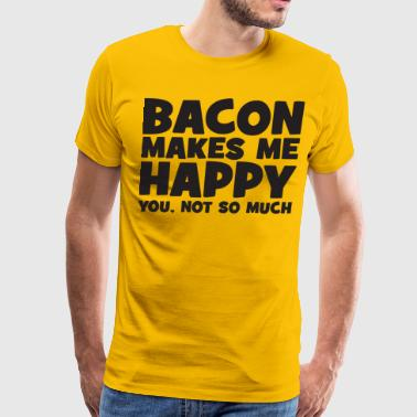 Bacon Makes Me Happy - You, Not So Much - Men's Premium T-Shirt