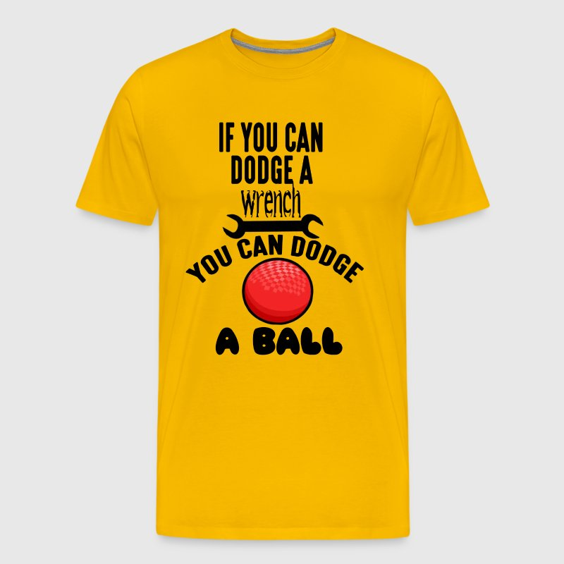 If You Can Dodge A Wrench You Can Dodge A Ball - Men's Premium T-Shirt
