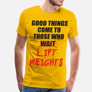 Good Things Come To Those Who Weight Good Things Come To Those Who Lift Weights - Men's Premium T-Shirt