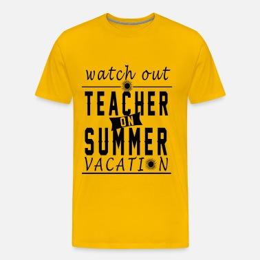 637123a993ed Teacher - Watch out teacher on summer vacation Men s Premium T-Shirt ...