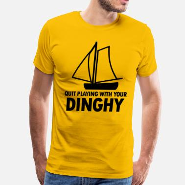Dinghy Quit Playing With Your Dinghy - Men's Premium T-Shirt