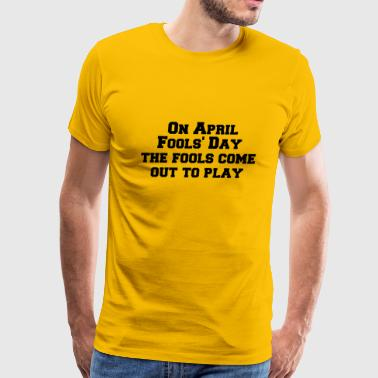 On April Fool s Day the fools come out to play - Men's Premium T-Shirt