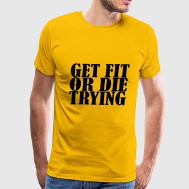 Tryin Get Fit Or Die Tryin - Men's Premium T-Shirt