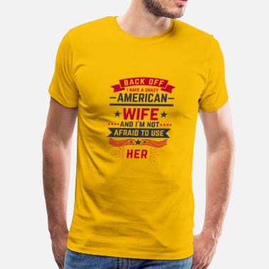 Back Off Crazy Wife Back Off i have a crazy American Wife - Men's Premium T-Shirt