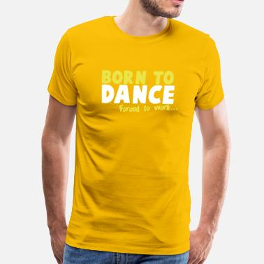 Born To Dance Born to DANCE - forced to work - Men's Premium T-Shirt