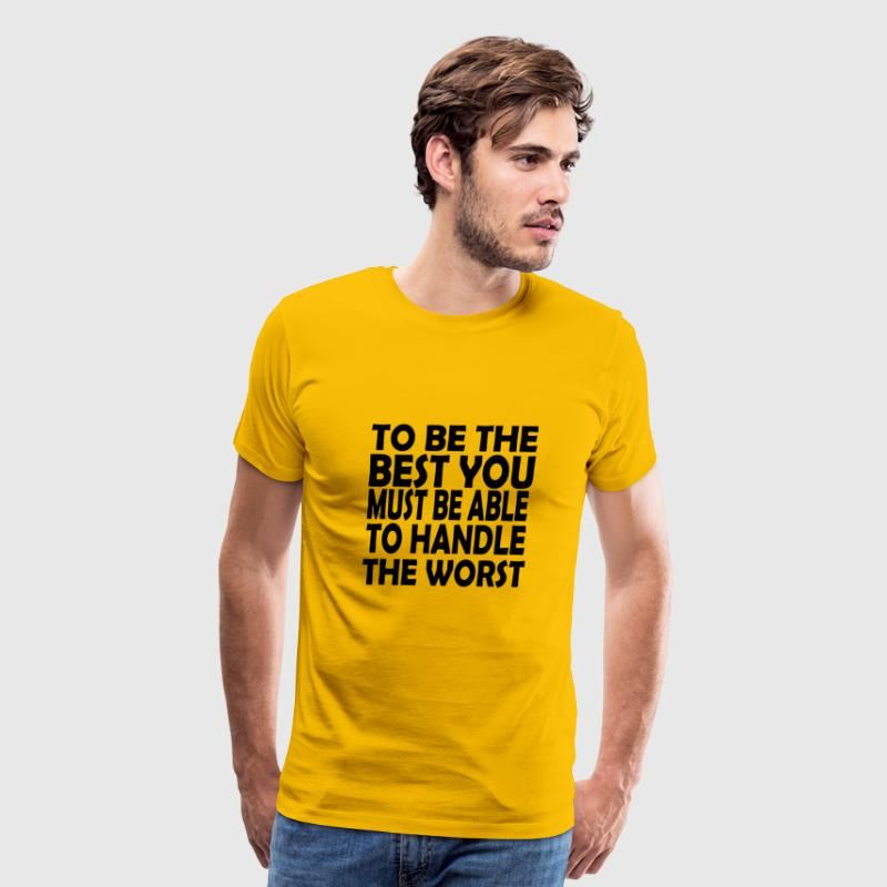 to be the best you must handle the worst - Men's Premium T-Shirt