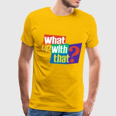 What Up With That? - Men's Premium T-Shirt