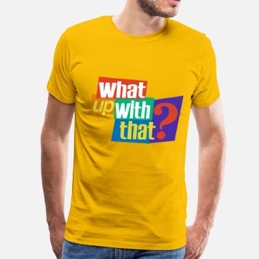 Funny Quotes What Up With That? - Men's Premium T-Shirt