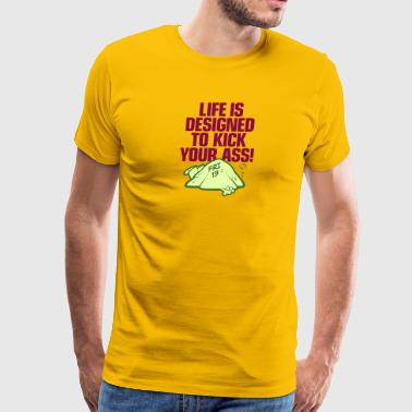 Life Is Designed To Kick Your Ass - Men's Premium T-Shirt