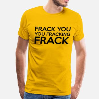 Frack You Frack You  - Men's Premium T-Shirt