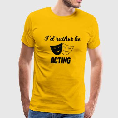 Acting I'd Rather Be Acting - Men's Premium T-Shirt