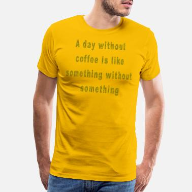 Coffee A Day Without Coffee Funny Saying Coffee Quote - Men's Premium T-Shirt