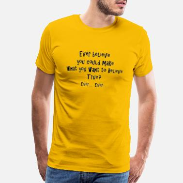 Ever believe you could make what you want ... true - Men's Premium T-Shirt