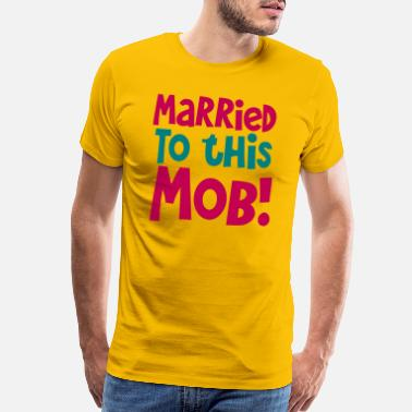 Mob Wives MARRIED TO THIS MOB! funny shirt for new husbands - Men's Premium T-Shirt