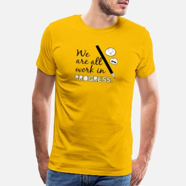 Array We Are All Work in Progress T-Shirt - Men's Premium T-Shirt
