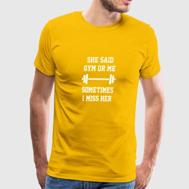 She Said Gym Or Me Sometimes I Miss Her - Men's Premium T-Shirt