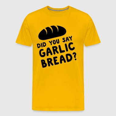 Did you say garlic bread? - Men's Premium T-Shirt