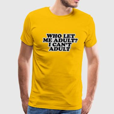 Who Let Me Adult I Can t Adult - Men's Premium T-Shirt