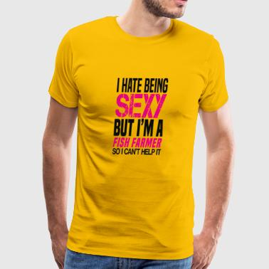 I hate being sexy - Fish farmer gift shirt - Men's Premium T-Shirt