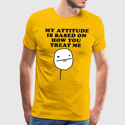 MY ATTITUDE IS BASED ON HOW YOU TREAT ME - Men's Premium T-Shirt