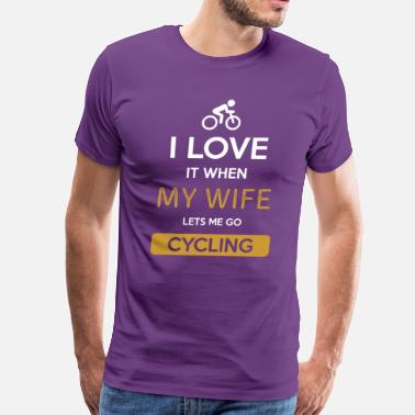 I Love It When My Wife Lets Me Go Cycling I love it when my wife lets me go Cycling - Men's Premium T-Shirt