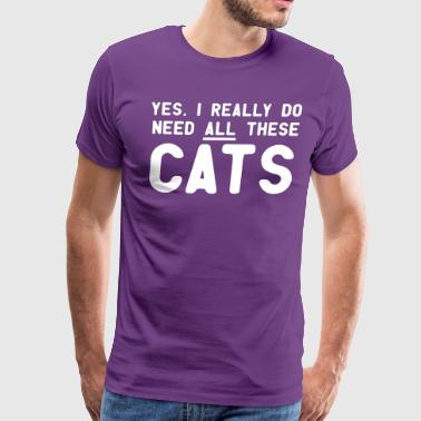 Yes, I Really Do Need All These CATS - Men's Premium T-Shirt