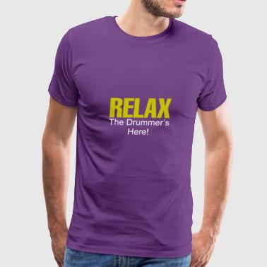 Relax The Drummer Is Here Relax The Drummer s Here - Men's Premium T-Shirt