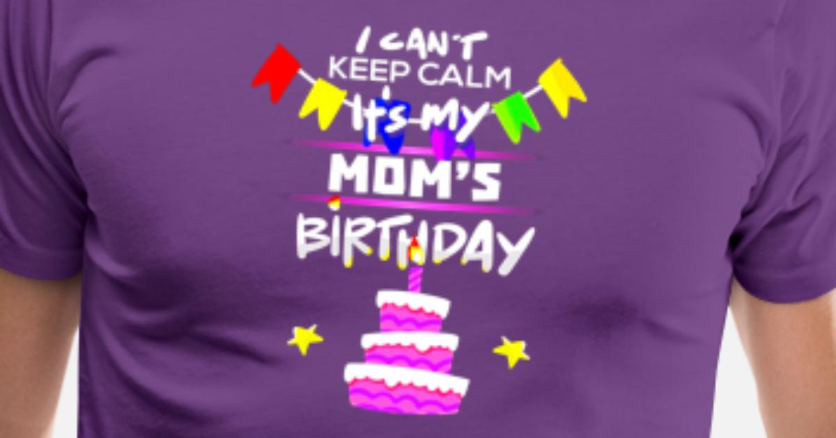 I Cant Keep Calm Its My Moms Birthday Gift T Shirt By Santiagocxfj