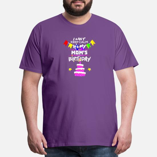 I Cant Keep Calm Its My Moms Birthday Gift T Shirt Mens Premium