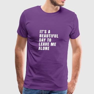 It's A Beautiful Day To Leave Me Alone Funny - Men's Premium T-Shirt