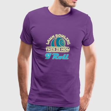 Lawn Bowling Gifts This Is How I Roll - Men's Premium T-Shirt