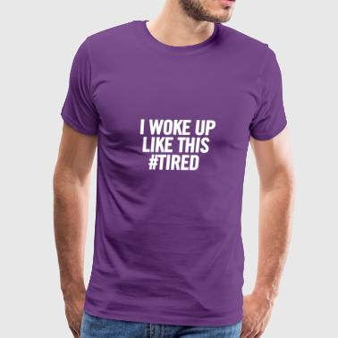 I Woke Up Like This Tired White 2 - Men's Premium T-Shirt