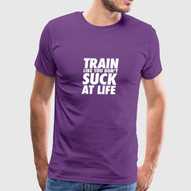 TRAIN LIKE YOU DONT SUCK AT LIFE - Men's Premium T-Shirt