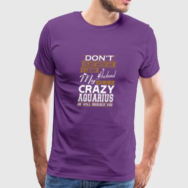 Dont Flirt With Me Love Husband He Crazy Aquarius - Men's Premium T-Shirt
