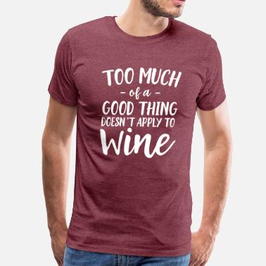 Too Much of a Good Thing Doesn't Apply to Wine - Men's Premium T-Shirt