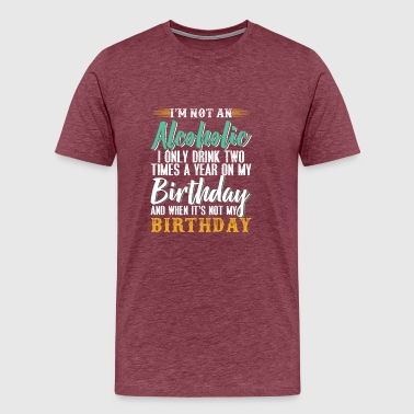 I'm Not An Alcoholic I Only Drink Two Times A Year - Men's Premium T-Shirt
