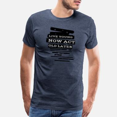 Act Live young now Act old later - Men's Premium T-Shirt