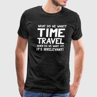 What do we want? Time Travel When? It's Irrelevant - Men's Premium T-Shirt