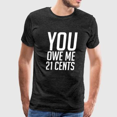 Owe You Owe Me 21 Cents - Men's Premium T-Shirt