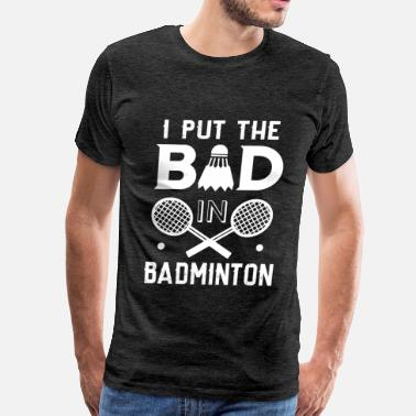 I Put The Bad In Badminton Badminton - I put the BAD in the badminton - Men's Premium T-Shirt