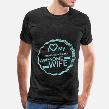 I Love My Smokin Hot Wife Wife - I love my incredibly smokin hot awesome wif - Men's Premium T-Shirt