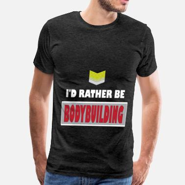 Bodybuilder Apparel Bodybuilding - I'd rather be Bodybuilding - Men's Premium T-Shirt