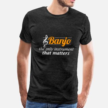 Banjo Clothes Banjo - Banjo - the only instrument that matters. - Men's Premium T-Shirt