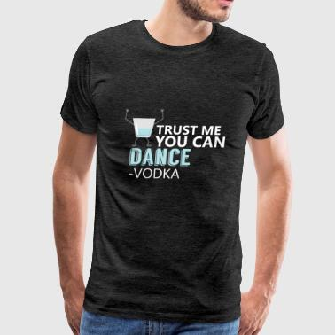 Funny - Trust Me You Can Dance - Vodka - Men's Premium T-Shirt