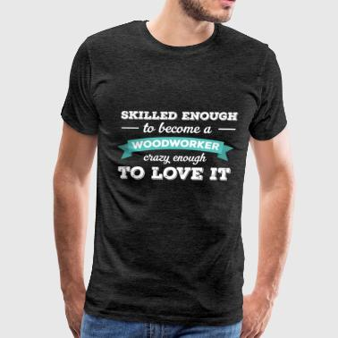 Woodworker - Skilled enough to become a Woodworker - Men's Premium T-Shirt