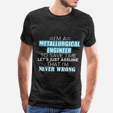 I Am An Engineer To Save Time Lets Just Assume That I Am Never Wrong Metallurgical Engineer - I Am A Metallurgical Engi - Men's Premium T-Shirt
