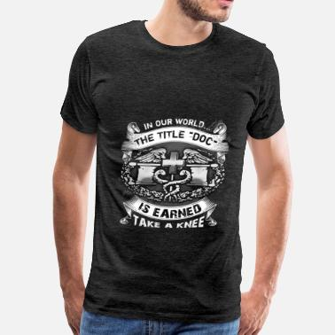 Holliday DOC - In our world... The title DOC is earned. Tak - Men's Premium T-Shirt