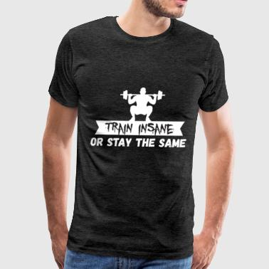 Body Building Body building - Train insane or remain the same - Men's Premium T-Shirt