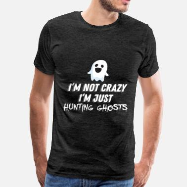 Ghost Hunting Ghost hunting - I'm not crazy I'm just hunting gho - Men's Premium T-Shirt